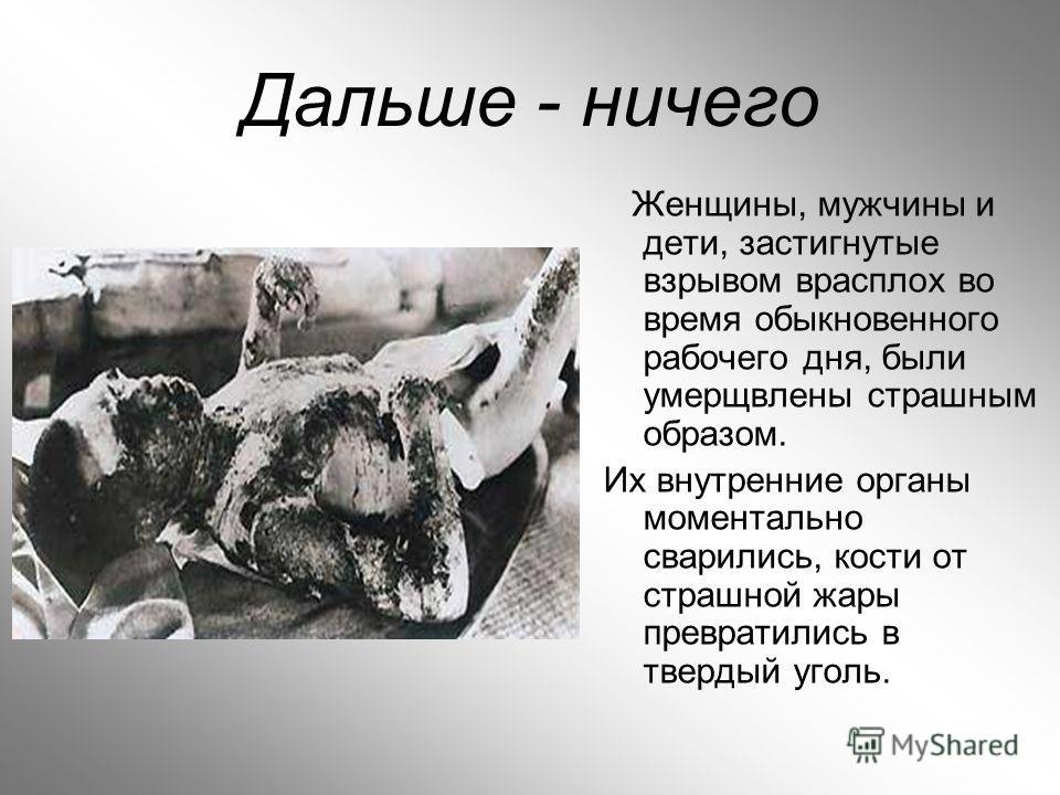 Дальше - ничего Женщины, мужчины и дети, застигнутые взрывом врасплох во время обыкновенного рабочего дня, были умерщвлены страшным образом. Их внутренние органы моментально сварились, кости от страшной жары превратились в твердый уголь.