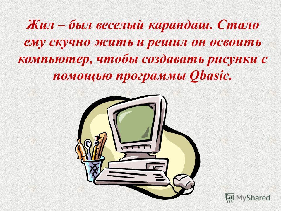 Жил – был веселый карандаш. Стало ему скучно жить и решил он освоить компьютер, чтобы создавать рисунки с помощью программы Qbasic.