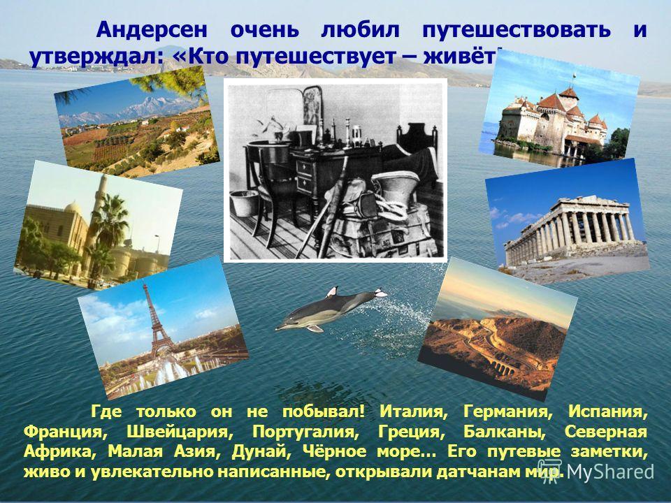 Андерсен очень любил путешествовать и утверждал: «Кто путешествует – живёт!» Где только он не побывал! Италия, Германия, Испания, Франция, Швейцария, Португалия, Греция, Балканы, Северная Африка, Малая Азия, Дунай, Чёрное море… Его путевые заметки, ж