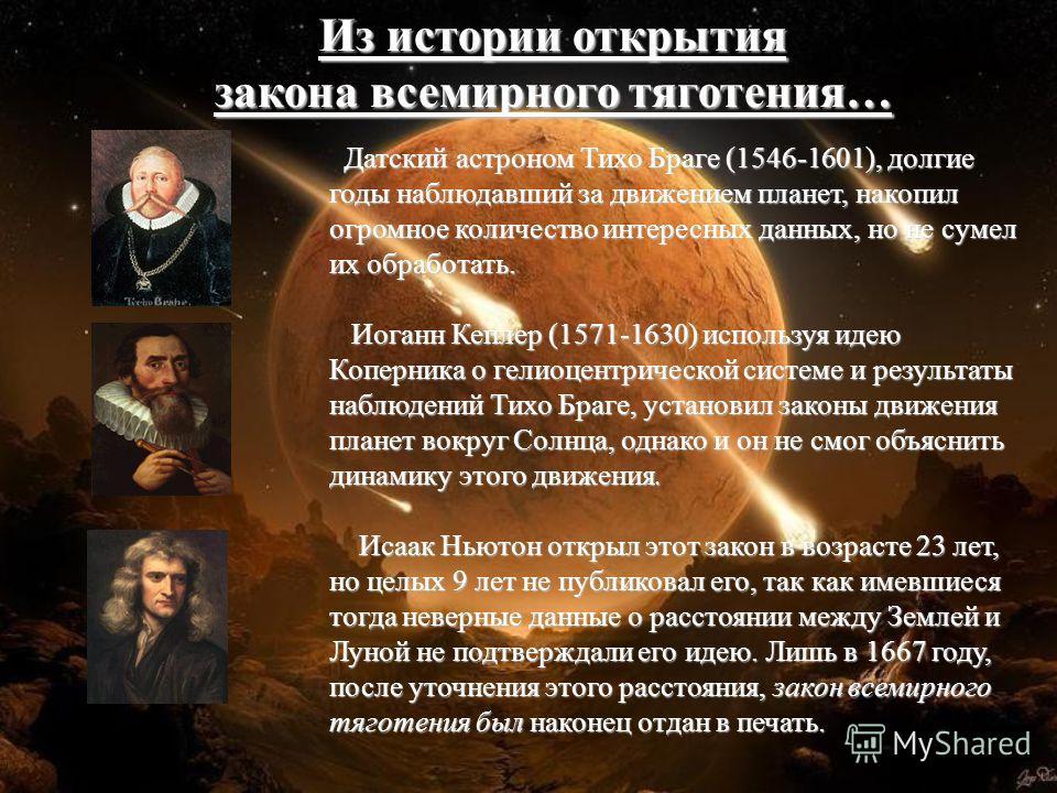 Датский астроном Тихо Браге (1546-1601), долгие годы наблюдавший за движением планет, накопил огромное количество интересных данных, но не сумел их обработать. Иоганн Кеплер (1571-1630) используя идею Коперника о гелиоцентрической системе и результат