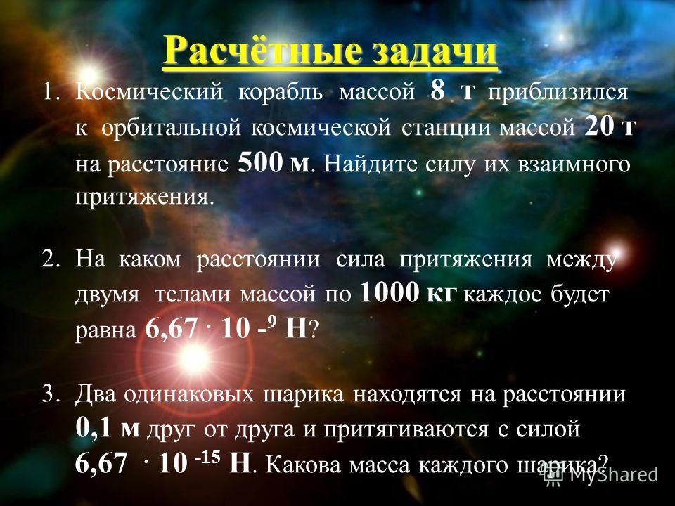Расчётные задачи 1.Космический корабль массой 8 т приблизился к орбитальной космической станции массой 20 т на расстояние 500 м. Найдите силу их взаимного притяжения. 2.На каком расстоянии сила притяжения между двумя телами массой по 1000 кг каждое б