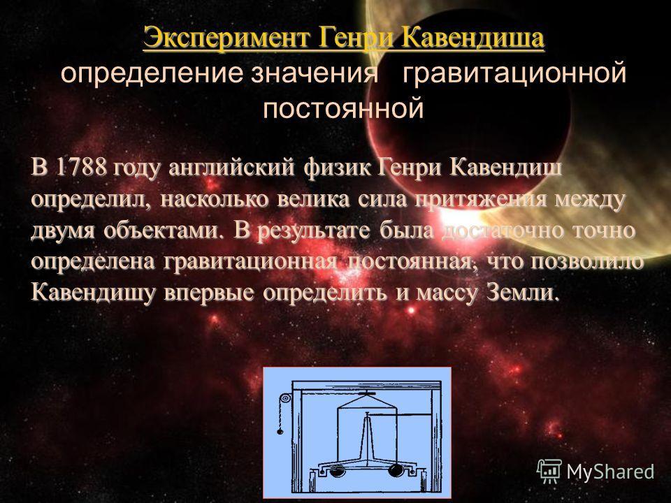Эксперимент Генри Кавендиша определение значения гравитационной постоянной В 1788 году английский физик Генри Кавендиш определил, насколько велика сила притяжения между двумя объектами. В результате была достаточно точно определена гравитационная пос