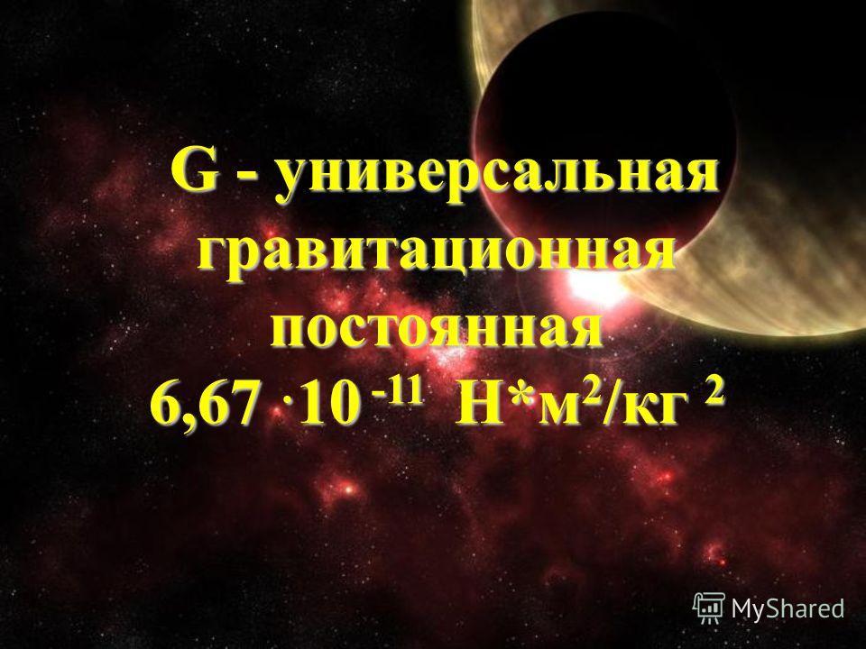 G - универсальная G - универсальная гравитационная постоянная 6,67 10 -11 Н*м 2 /кг 2