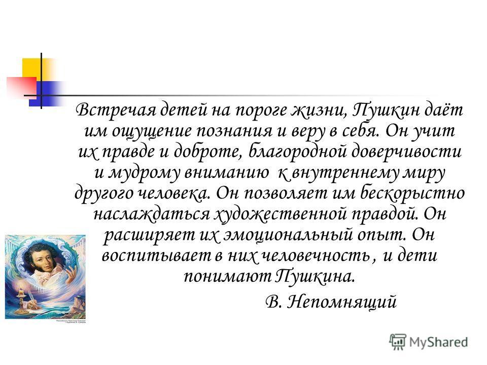 Встречая детей на пороге жизни, Пушкин даёт им ощущение познания и веру в себя. Он учит их правде и доброте, благородной доверчивости и мудрому вниманию к внутреннему миру другого человека. Он позволяет им бескорыстно наслаждаться художественной прав