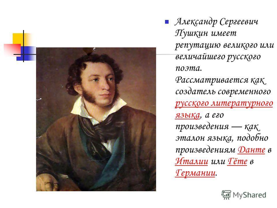 Александр Сергеевич Пушкин имеет репутацию великого или величайшего русского поэта. Рассматривается как создатель современного русского литературного языка, а его произведения как эталон языка, подобно произведениям Данте в Италии или Гёте в Германии