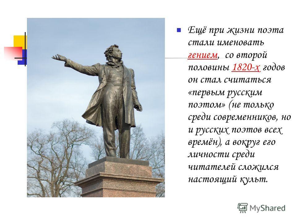 Ещё при жизни поэта стали именовать гением, со второй половины 1820-х годов он стал считаться «первым русским поэтом» (не только среди современников, но и русских поэтов всех времён), а вокруг его личности среди читателей сложился настоящий культ. ге
