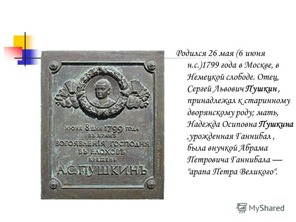 Родился 26 мая (6 июня н.с.)1799 года в Москве, в Немецкой слободе. Отец, Сергей Львович Пушкин, принадлежал к старинному дворянскому роду; мать, Надежда Осиповна Пушкина,урожденная Ганнибал, была внучкой Абрама Петровича Ганнибала