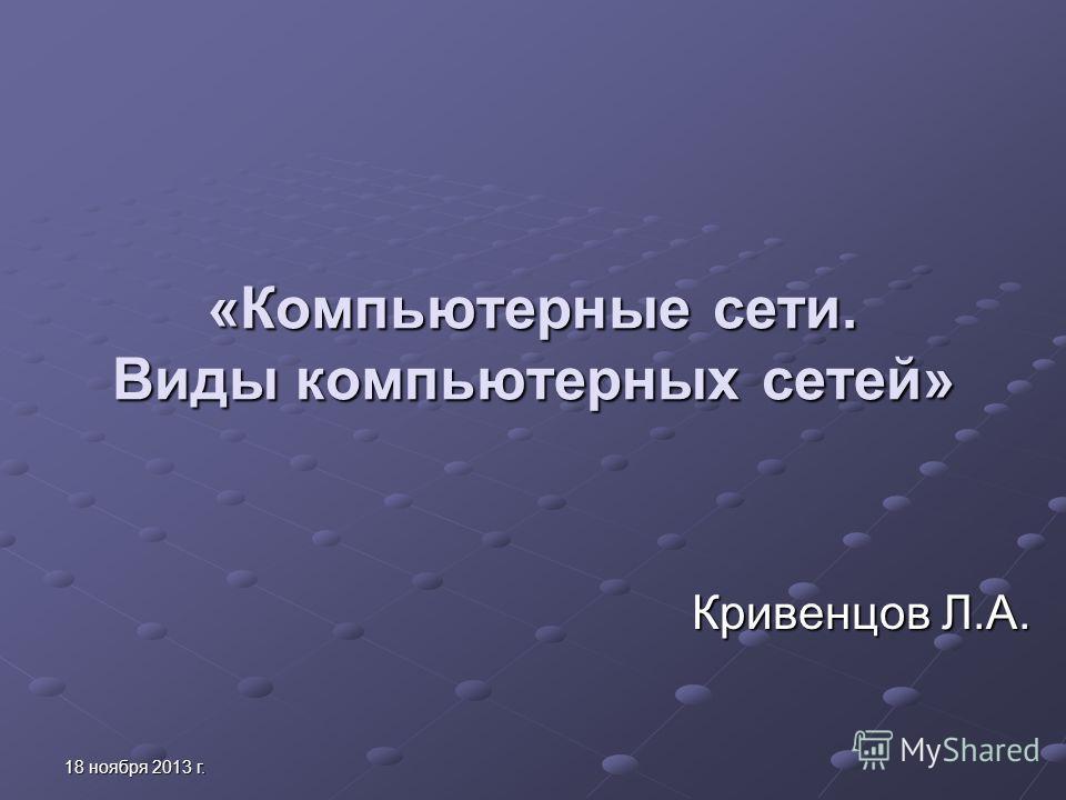 18 ноября 2013 г.18 ноября 2013 г.18 ноября 2013 г.18 ноября 2013 г. «Компьютерные сети. Виды компьютерных сетей» Кривенцов Л.А.