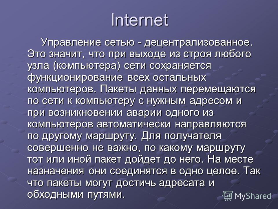 Internet Управление сетью - децентрализованное. Это значит, что при выходе из строя любого узла (компьютера) сети сохраняется функционирование всех остальных компьютеров. Пакеты данных перемещаются по сети к компьютеру с нужным адресом и при возникно
