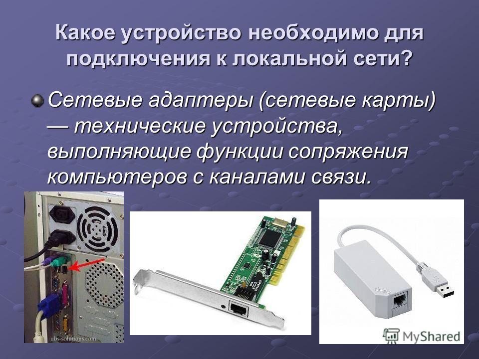 Какое устройство необходимо для подключения к локальной сети? Сетевые адаптеры (сетевые карты) технические устройства, выполняющие функции сопряжения компьютеров с каналами связи.