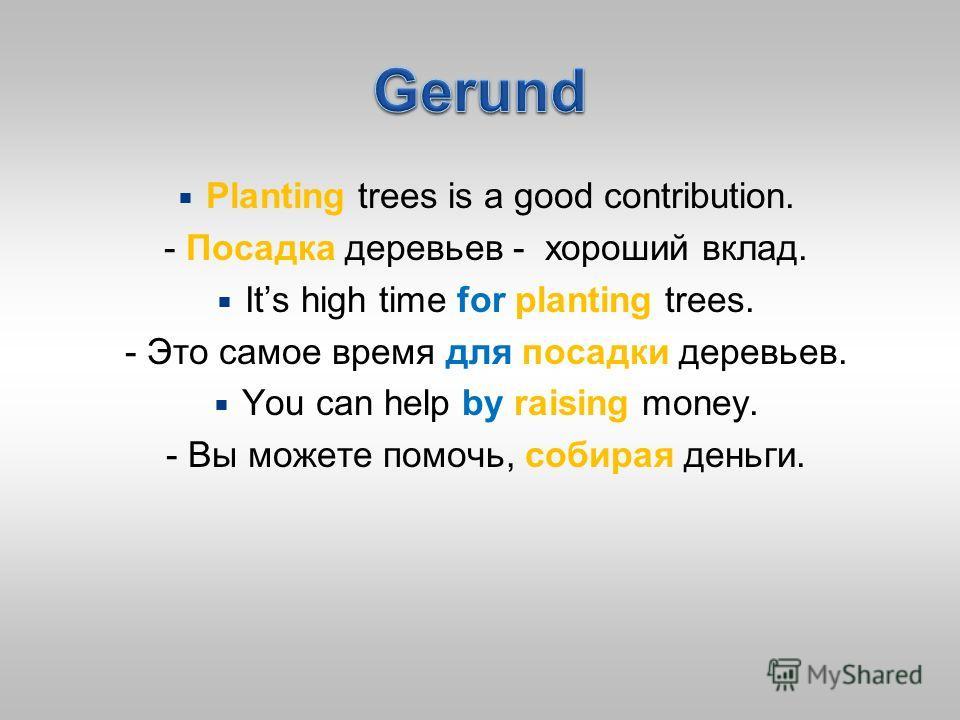 Planting trees is a good contribution. - Посадка деревьев - хороший вклад. Its high time for planting trees. - Это самое время для посадки деревьев. You can help by raising money. - Вы можете помочь, собирая деньги.