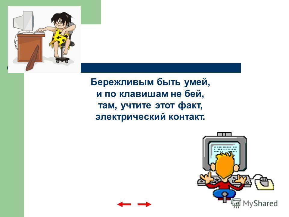 Бережливым быть умей, и по клавишам не бей, там, учтите этот факт, электрический контакт.