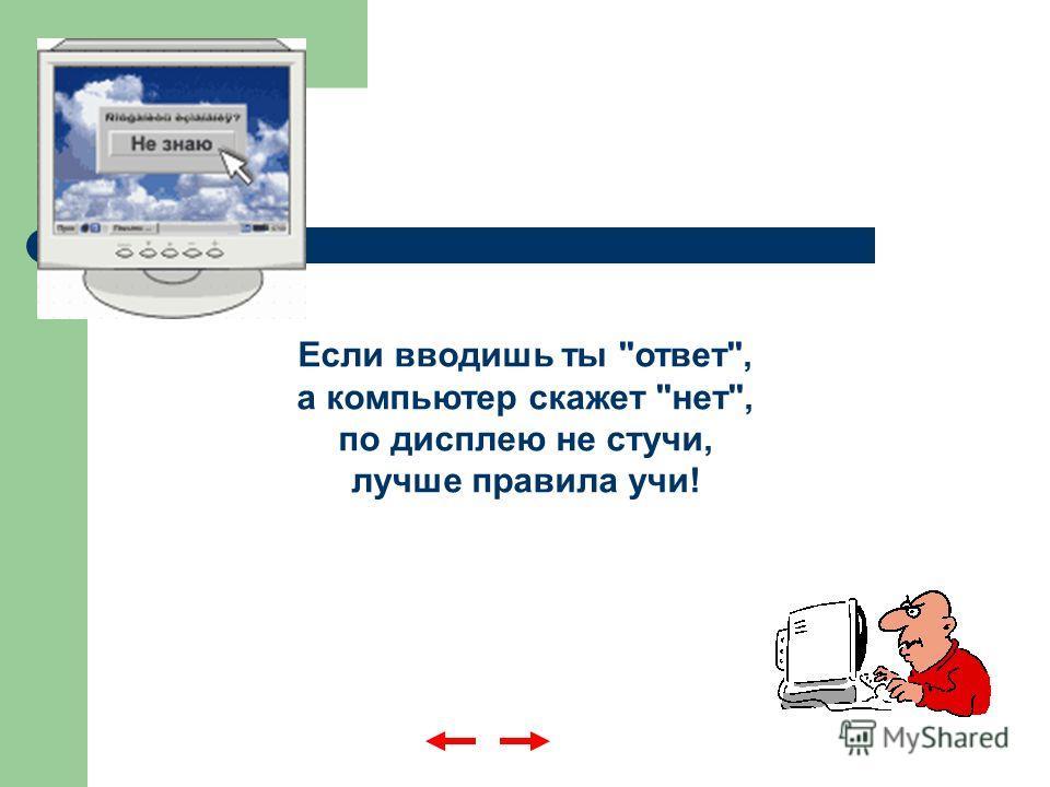 Если вводишь ты ответ, а компьютер скажет нет, по дисплею не стучи, лучше правила учи!
