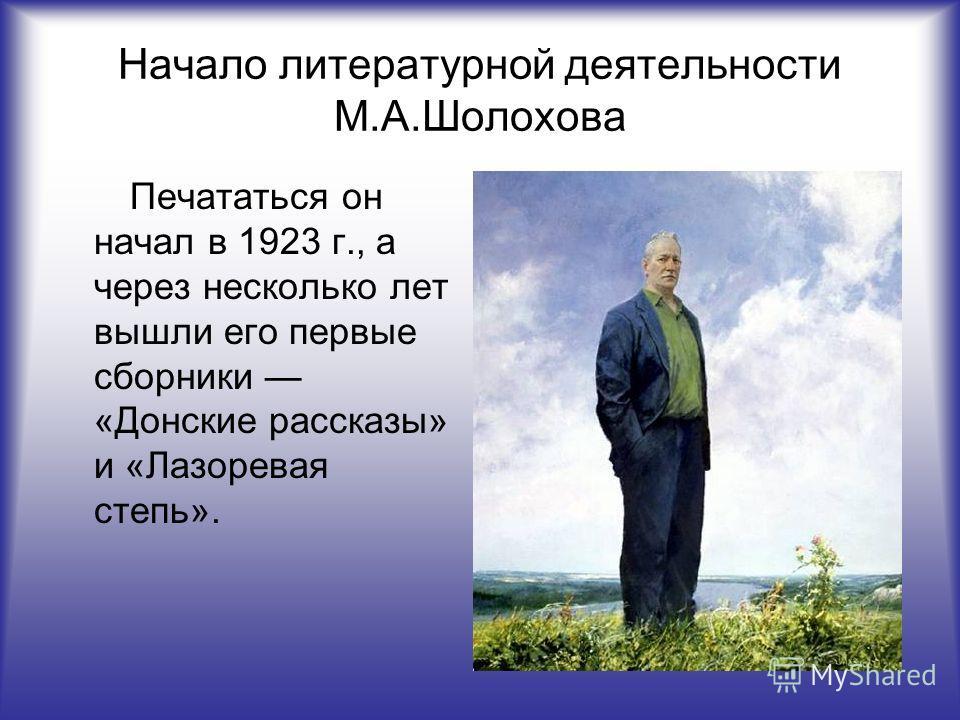 Начало литературной деятельности М.А.Шолохова Печататься он начал в 1923 г., а через несколько лет вышли его первые сборники «Донские рассказы» и «Лазоревая степь».