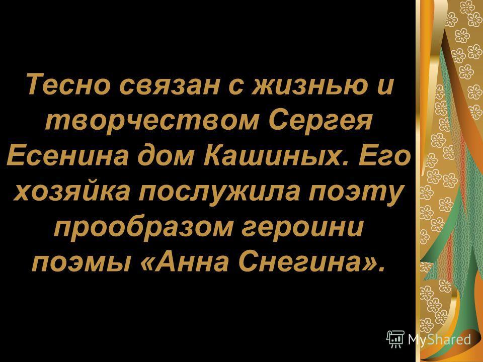 Тесно связан с жизнью и творчеством Сергея Есенина дом Кашиных. Его хозяйка послужила поэту прообразом героини поэмы «Анна Снегина».