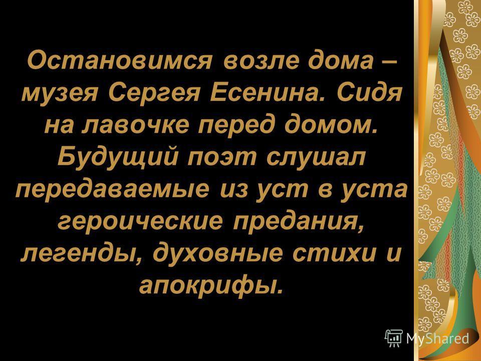 Остановимся возле дома – музея Сергея Есенина. Сидя на лавочке перед домом. Будущий поэт слушал передаваемые из уст в уста героические предания, легенды, духовные стихи и апокрифы.