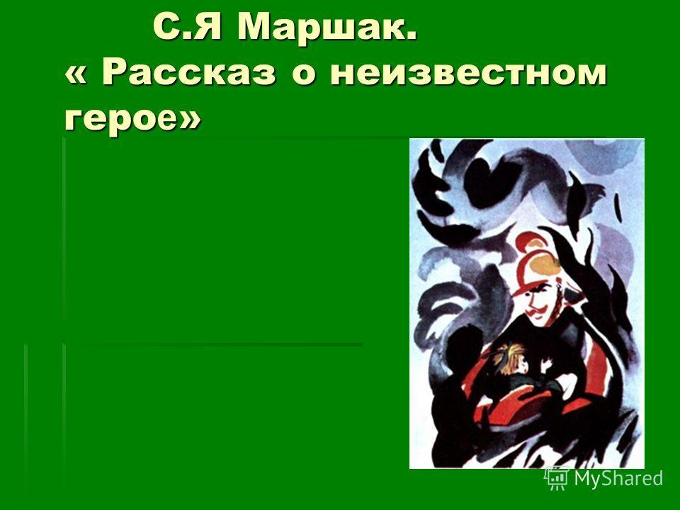 С.Я Маршак. « Рассказ о неизвестном геро е » С.Я Маршак. « Рассказ о неизвестном геро е »