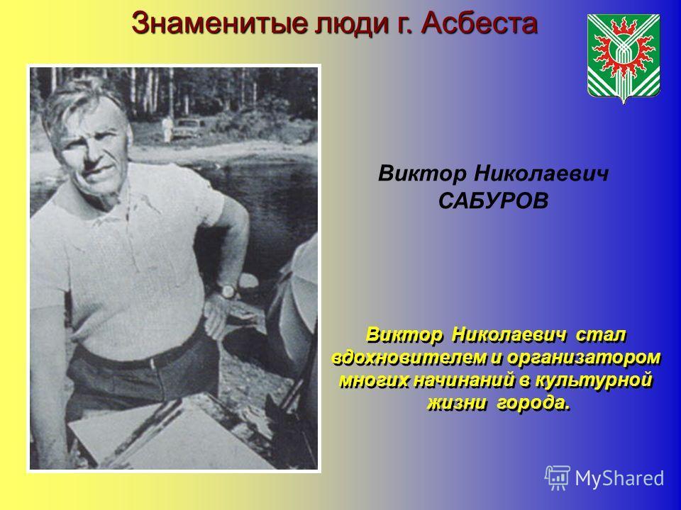 Знаменитые люди г. Асбеста Виктор Николаевич САБУРОВ Виктор Николаевич стал вдохновителем и организатором многих начинаний в культурной жизни города. Виктор Николаевич стал вдохновителем и организатором многих начинаний в культурной жизни города.