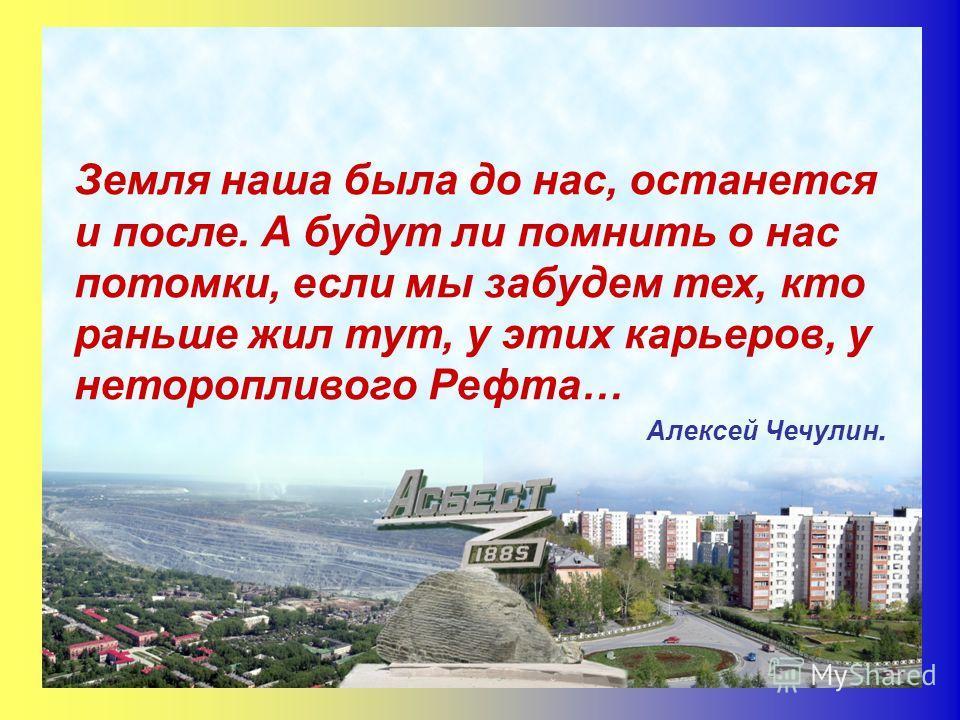 Земля наша была до нас, останется и после. А будут ли помнить о нас потомки, если мы забудем тех, кто раньше жил тут, у этих карьеров, у неторопливого Рефта… Алексей Чечулин.