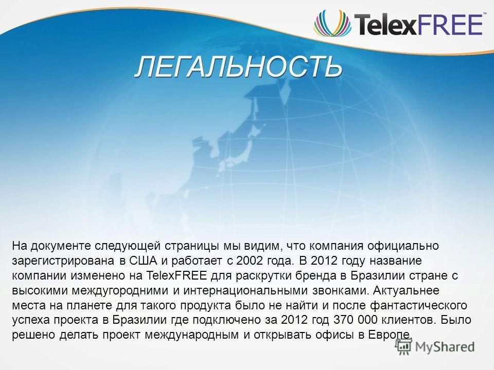 ЛЕГАЛЬНОСТЬ На документе следующей страницы мы видим, что компания официально зарегистрирована в США и работает с 2002 года. В 2012 году название компании изменено на TelexFREE для раскрутки бренда в Бразилии стране с высокими междугородними и интерн