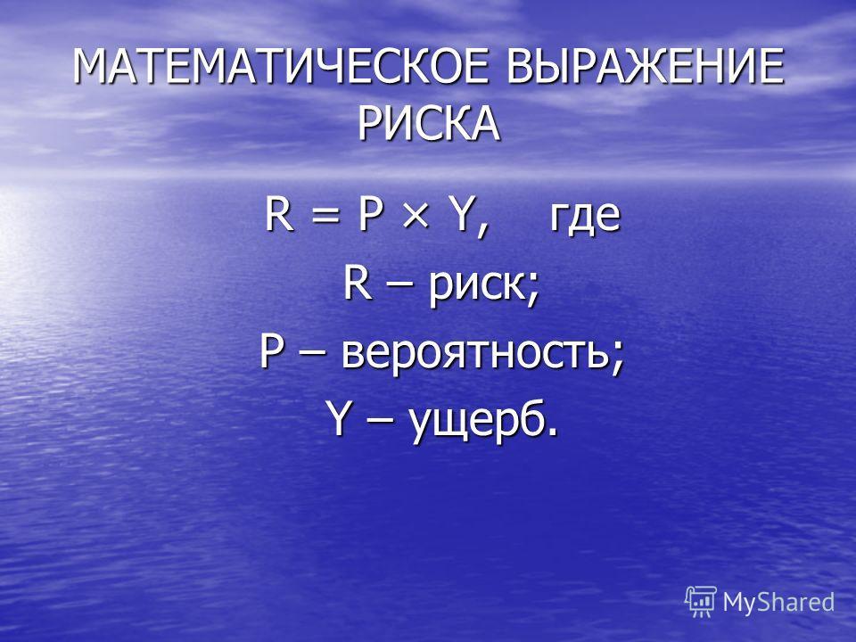 МАТЕМАТИЧЕСКОЕ ВЫРАЖЕНИЕ РИСКА R = P × Y, где R – риск; P – вероятность; Y – ущерб.