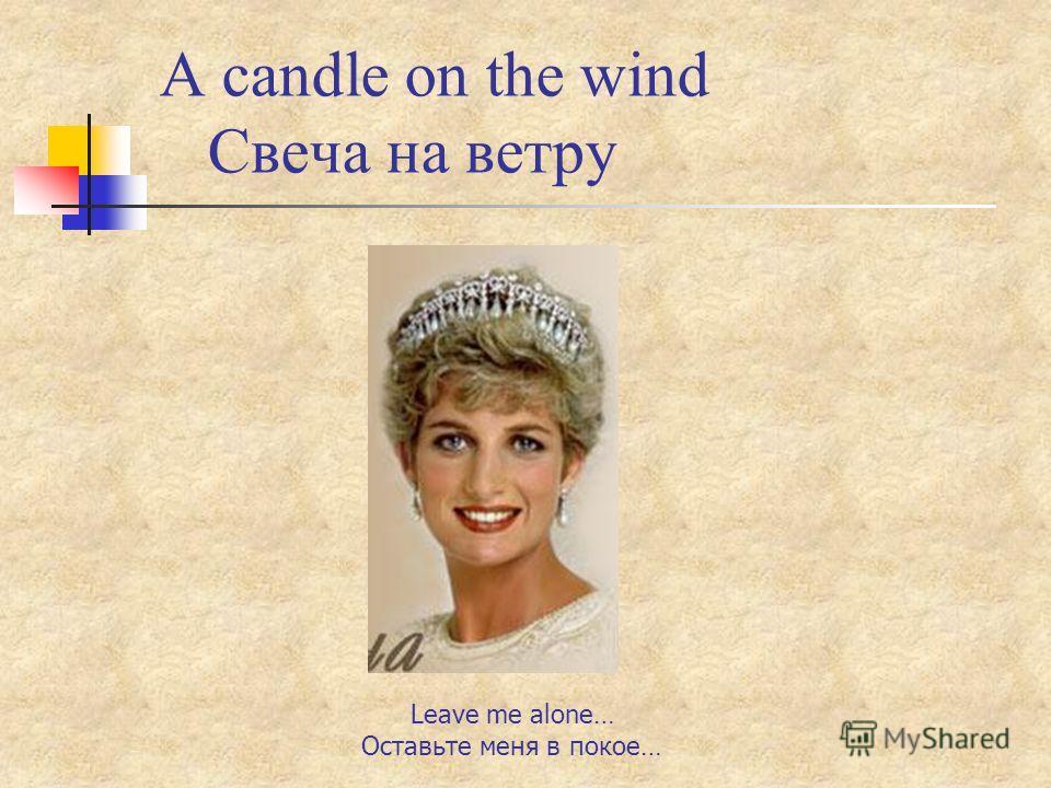 A candle on the wind Свеча на ветру Leave me alone… Оставьте меня в покое…