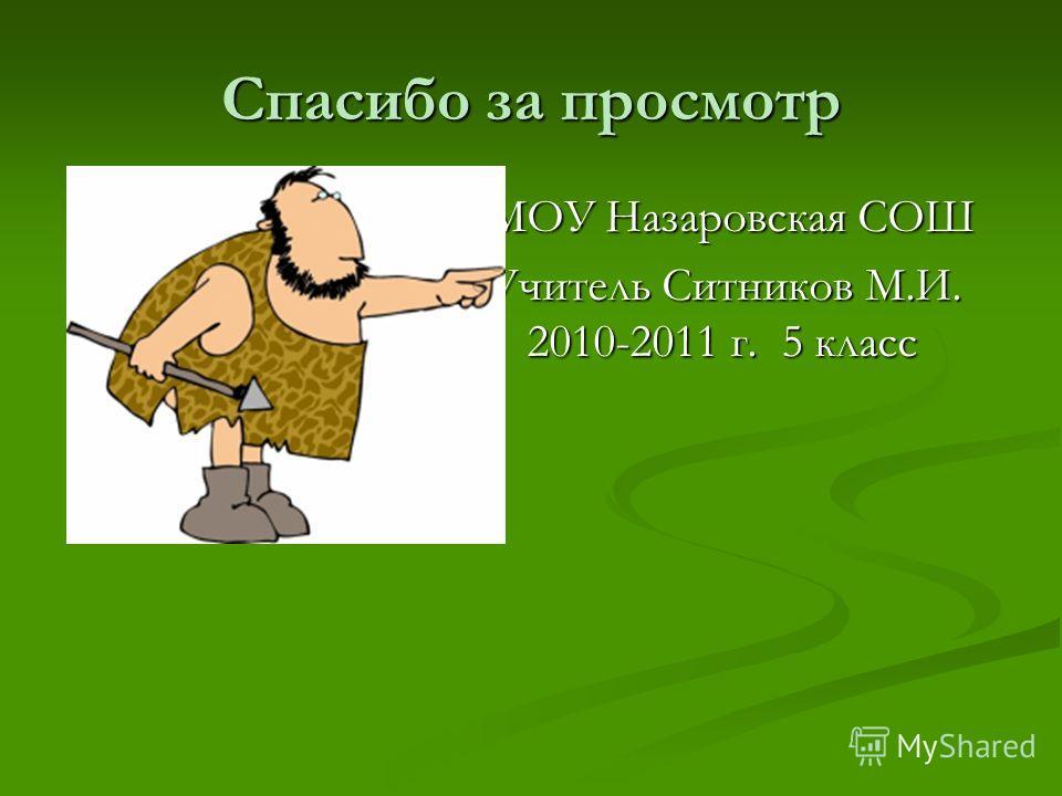 Спасибо за просмотр МОУ Назаровская СОШ Учитель Ситников М.И. 2010-2011 г. 5 класс