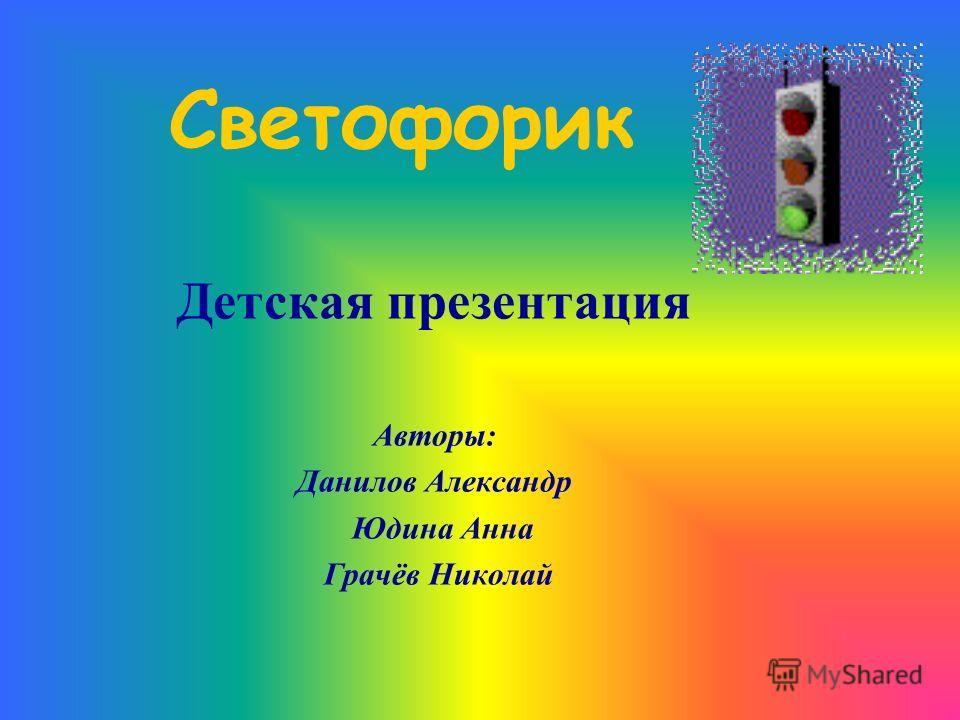 Светофорик Детская презентация Авторы: Данилов Александр Юдина Анна Грачёв Николай