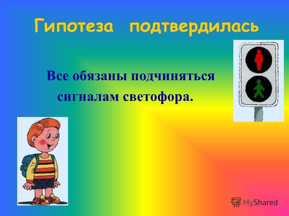 Гипотеза подтвердилась Все обязаны подчиняться сигналам светофора.