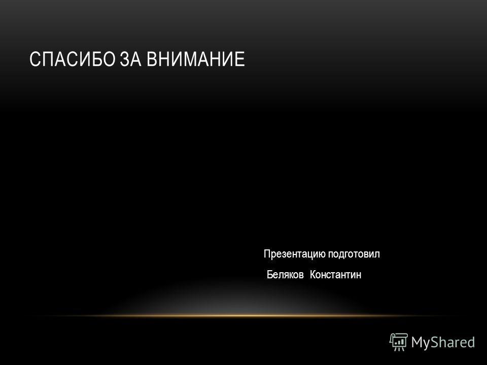 СПАСИБО ЗА ВНИМАНИЕ Презентацию подготовил Беляков Константин