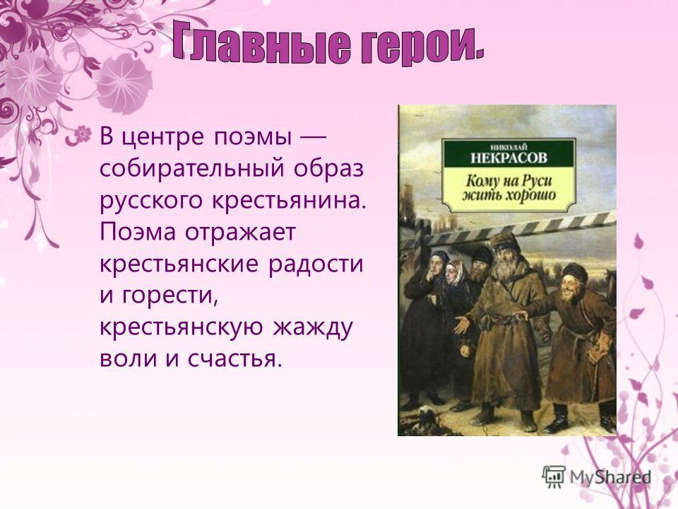 В центре поэмы собирательный образ русского крестьянина. Поэма отражает крестьянские радости и горести, крестьянскую жажду воли и счастья.
