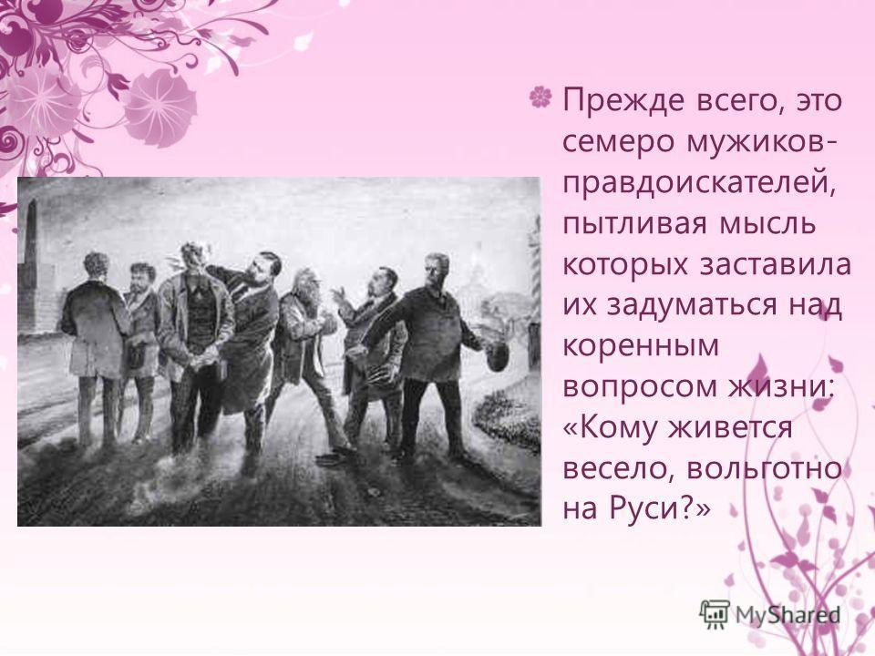 Прежде всего, это семеро мужиков- правдоискателей, пытливая мысль которых заставила их задуматься над коренным вопросом жизни: «Кому живется весело, вольготно на Руси?»