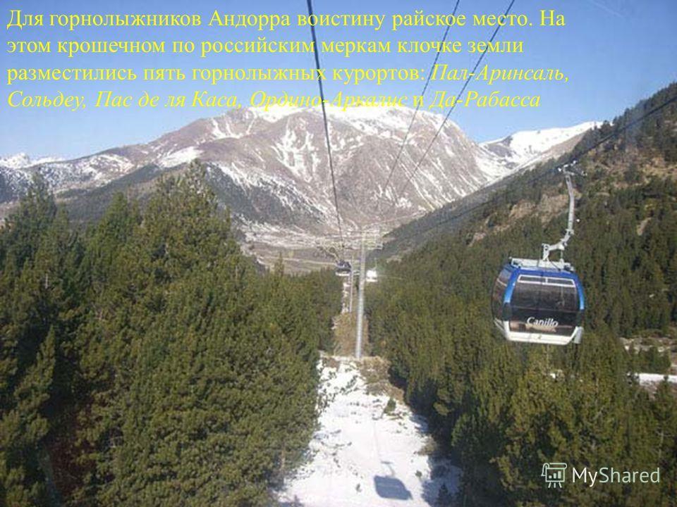 Для горнолыжников Андорра воистину райское место. На этом крошечном по российским меркам клочке земли разместились пять горнолыжных курортов: Пал-Аринсаль, Сольдеу, Пас де ля Каса, Ордино-Аркалис и Да-Рабасса