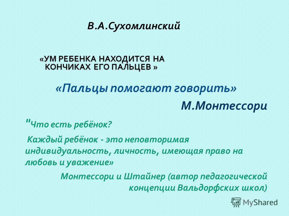 « УМ РЕБЕНКА НАХОДИТСЯ НА КОНЧИКАХ ЕГО ПАЛЬЦЕВ » « УМ РЕБЕНКА НАХОДИТСЯ НА КОНЧИКАХ ЕГО ПАЛЬЦЕВ » В. А. Сухомлинский « Пальцы помогают говорить » М. Монтессори