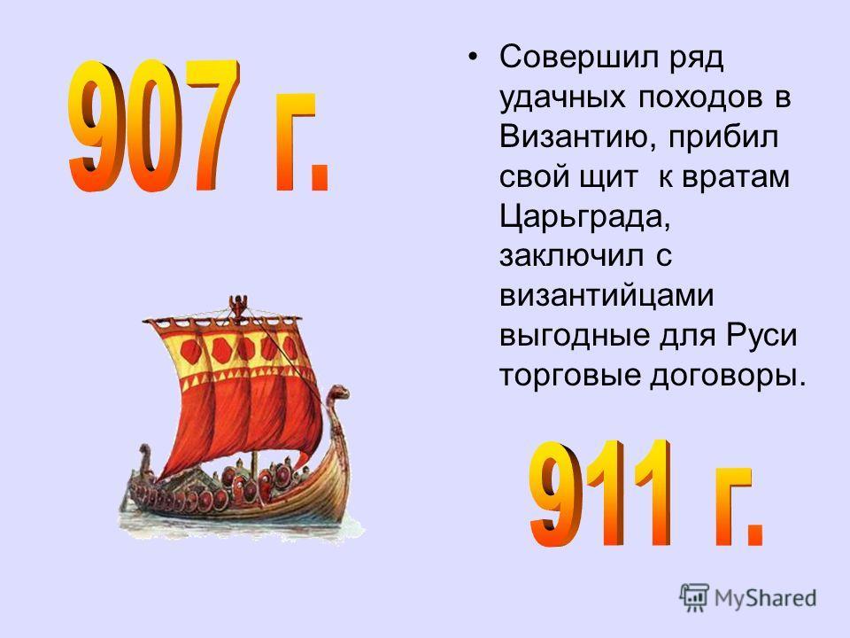 Совершил ряд удачных походов в Византию, прибил свой щит к вратам Царьграда, заключил с византийцами выгодные для Руси торговые договоры.