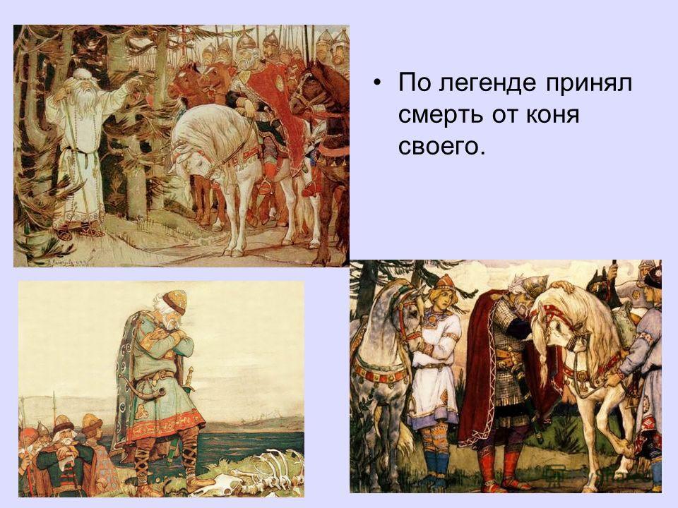 По легенде принял смерть от коня своего.