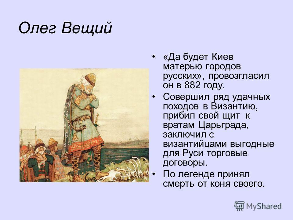 Олег Вещий «Да будет Киев матерью городов русских», провозгласил он в 882 году. Совершил ряд удачных походов в Византию, прибил свой щит к вратам Царьграда, заключил с византийцами выгодные для Руси торговые договоры. По легенде принял смерть от коня