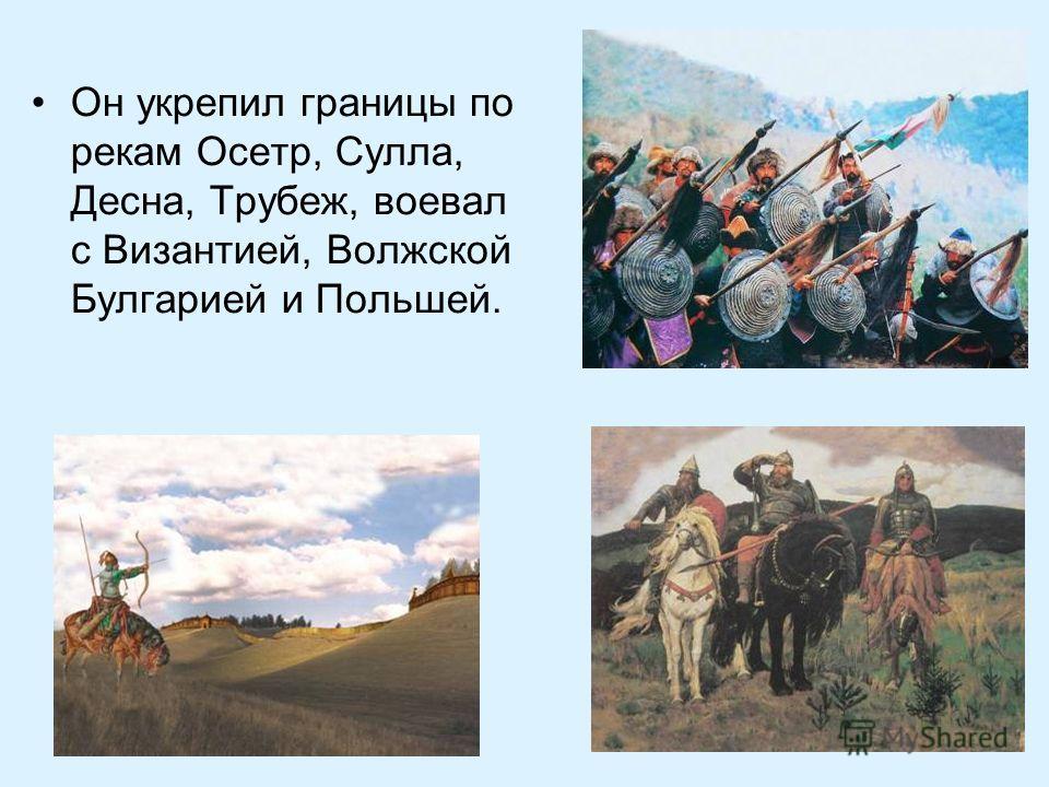 Он укрепил границы по рекам Осетр, Сулла, Десна, Трубеж, воевал с Византией, Волжской Булгарией и Польшей.