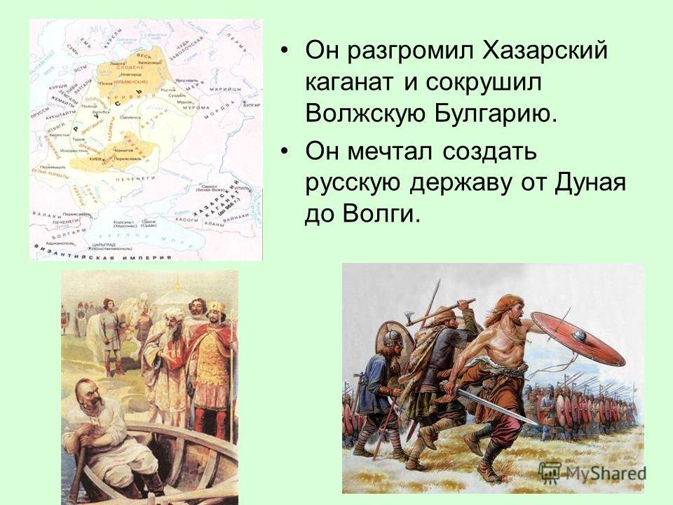 Он разгромил Хазарский каганат и сокрушил Волжскую Булгарию. Он мечтал создать русскую державу от Дуная до Волги.