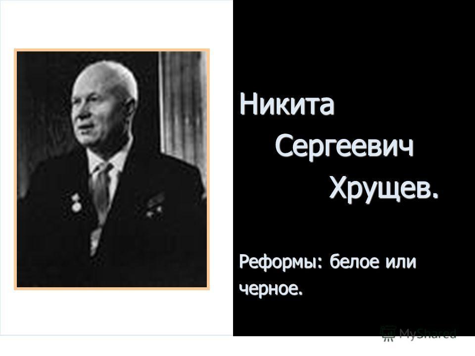 Никита Сергеевич Сергеевич Хрущев. Хрущев. Реформы: белое или черное.