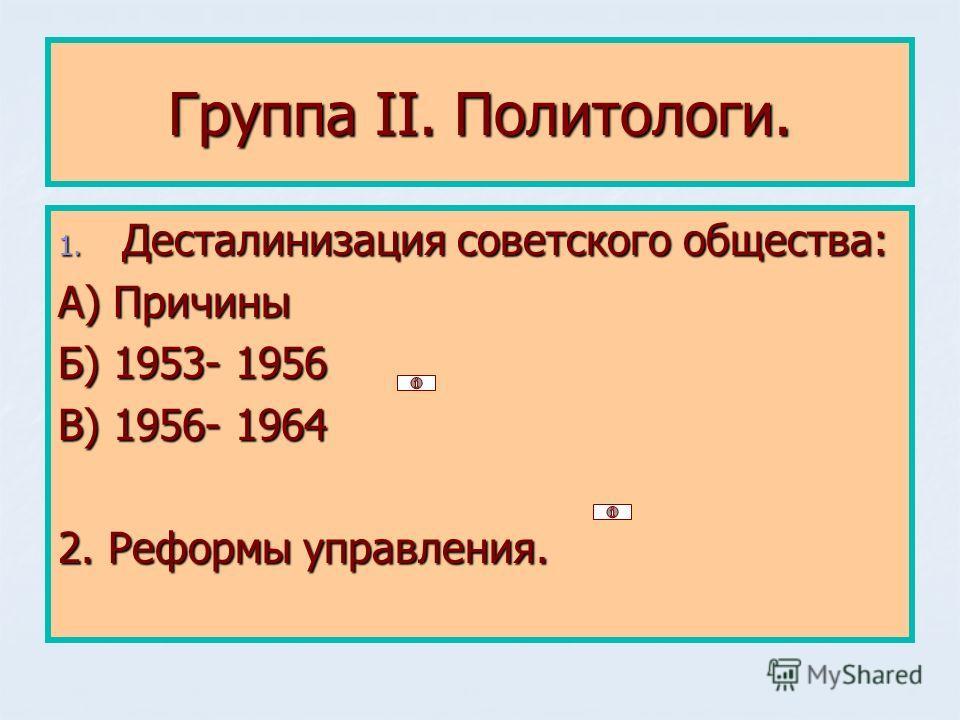 Группа II. Политологи. 1. Десталинизация советского общества: А) Причины Б) 1953- 1956 В) 1956- 1964 2. Реформы управления.