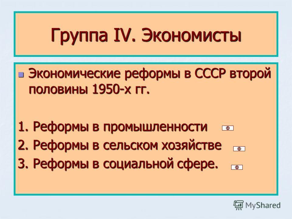 Группа IV. Экономисты Экономические реформы в СССР второй половины 1950-х гг. Экономические реформы в СССР второй половины 1950-х гг. 1. Реформы в промышленности 2. Реформы в сельском хозяйстве 3. Реформы в социальной сфере.