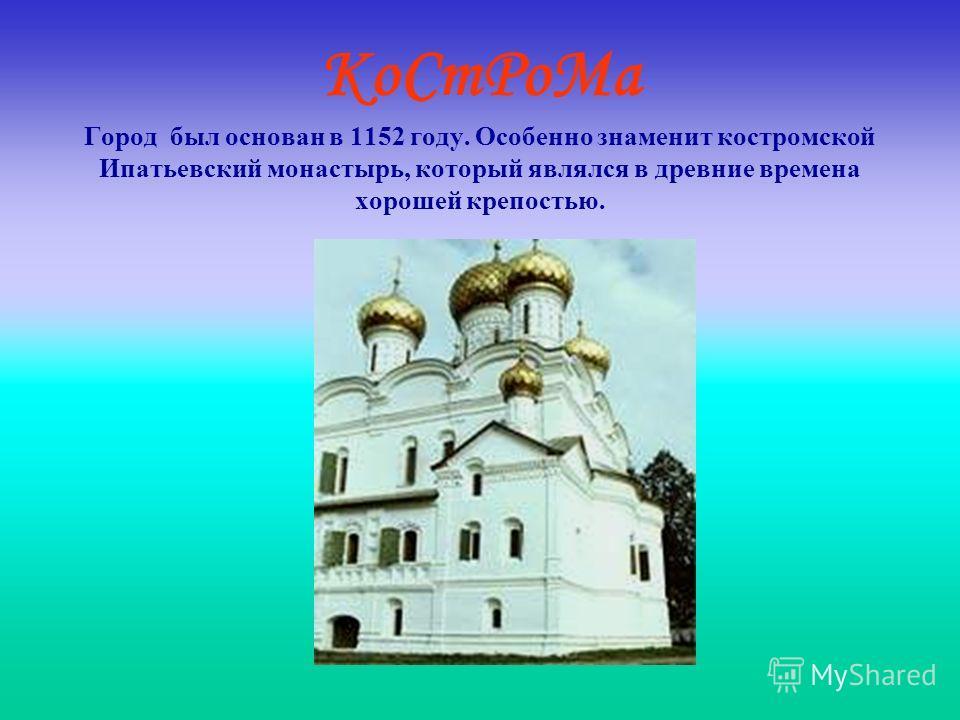 КоСтРоМа Город был основан в 1152 году. Особенно знаменит костромской Ипатьевский монастырь, который являлся в древние времена хорошей крепостью.