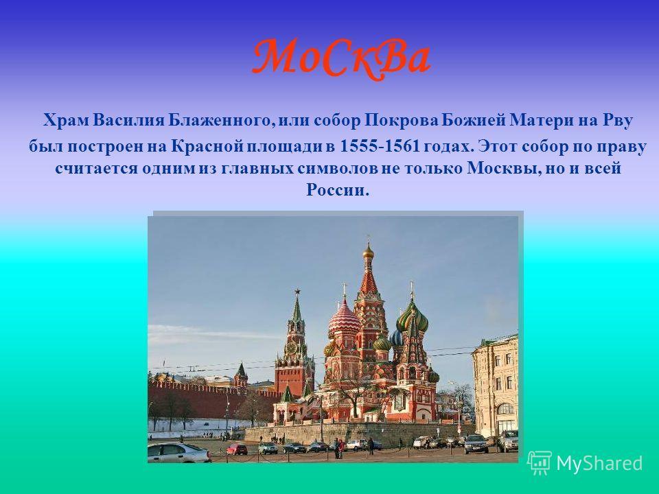 МоСкВа Храм Василия Блаженного, или собор Покрова Божией Матери на Рву был построен на Красной площади в 1555-1561 годах. Этот собор по праву считается одним из главных символов не только Москвы, но и всей России.