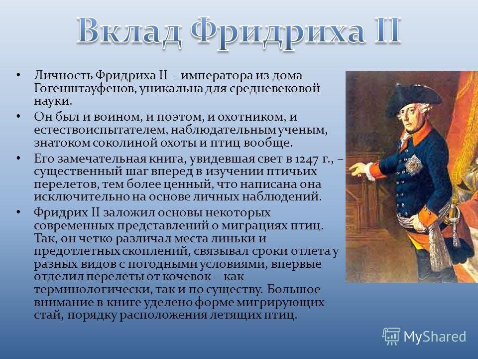 Личность Фридриха II – императора из дома Гогенштауфенов, уникальна для средневековой науки. Он был и воином, и поэтом, и охотником, и естествоиспытателем, наблюдательным ученым, знатоком соколиной охоты и птиц вообще. Его замечательная книга, увидев