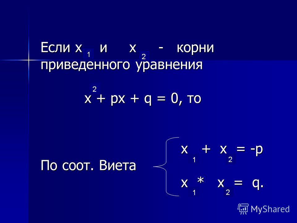 Если х и х - корни Если х и х - корни приведенного уравнения приведенного уравнения х + px + q = 0, то х + px + q = 0, то х + х = -p х + х = -p По соот. Виета По соот. Виета x * x = q. x * x = q.