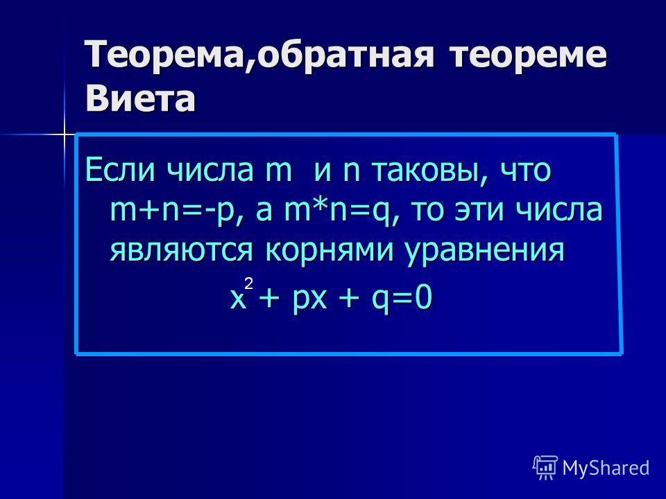 Теорема,обратная теореме Виета Если числа m и n таковы, что m+n=-p, a m*n=q, то эти числа являются корнями уравнения х + рх + q=0 х + рх + q=0