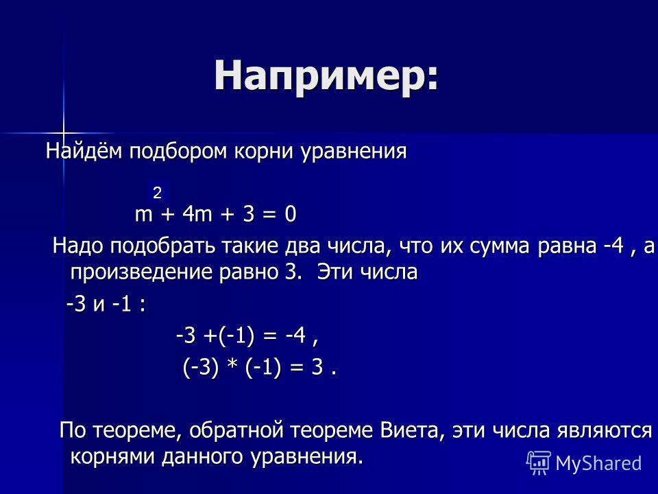 Например: Например: Найдём подбором корни уравнения m + 4m + 3 = 0 m + 4m + 3 = 0 Надо подобрать такие два числа, что их сумма равна -4, а произведение равно 3. Эти числа Надо подобрать такие два числа, что их сумма равна -4, а произведение равно 3.