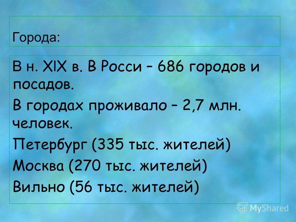 Города: В н. X l X в. В Росси – 686 городов и посадов. В городах проживало – 2,7 млн. человек. Петербург (335 тыс. жителей) Москва (270 тыс. жителей) Вильно (56 тыс. жителей)