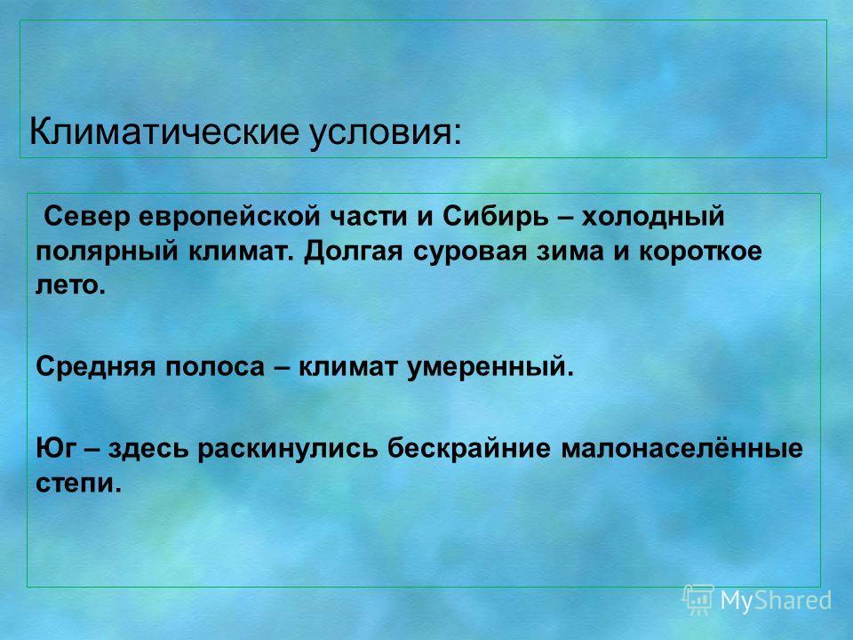 Климатические условия: Север европейской части и Сибирь – холодный полярный климат. Долгая суровая зима и короткое лето. Средняя полоса – климат умеренный. Юг – здесь раскинулись бескрайние малонаселённые степи.